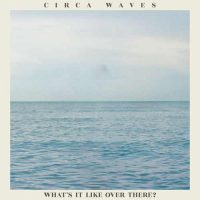 Circa Waves What's It Like Over There