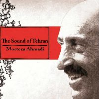Morteza Ahmadi The Sound of Tehran, Vol. 1