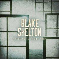 Blake Shelton Jesus Got a Tight Grip