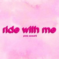Pink Sweat$ Ride with Me